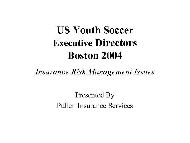 US Youth Soccer Executive Directors Boston 2004 Insurance Risk Management Issues Presented By Pullen