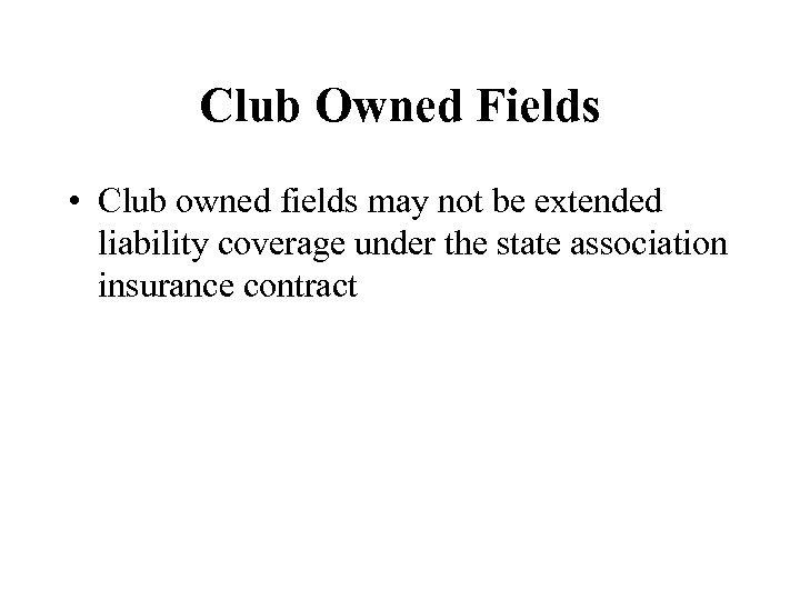 Club Owned Fields • Club owned fields may not be extended liability coverage under