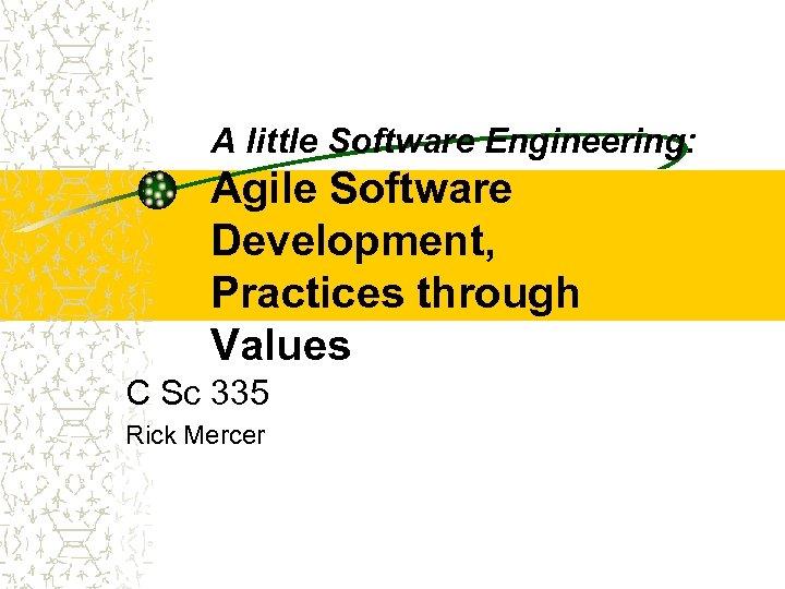 A little Software Engineering: Agile Software Development, Practices through Values C Sc 335 Rick