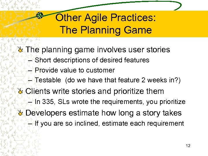 Other Agile Practices: The Planning Game The planning game involves user stories – Short