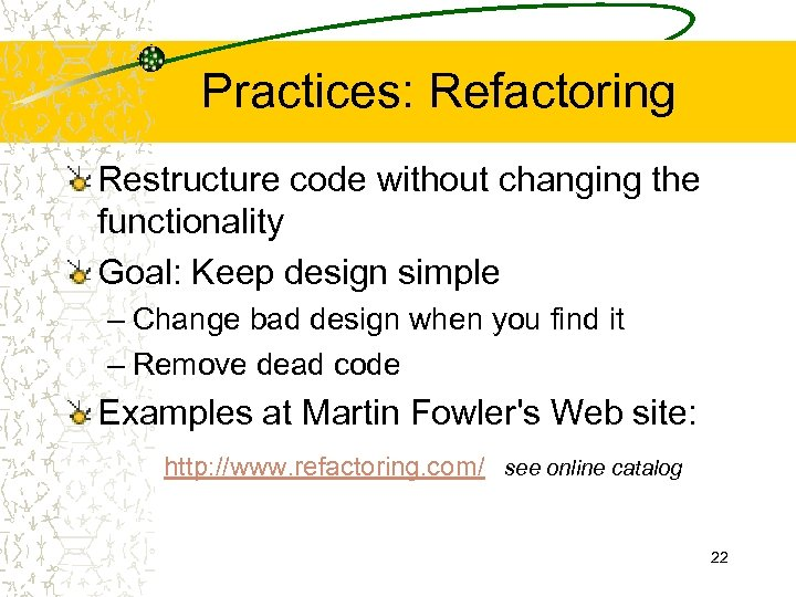 Practices: Refactoring Restructure code without changing the functionality Goal: Keep design simple – Change
