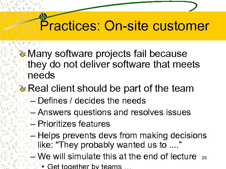 Practices: On-site customer Many software projects fail because they do not deliver software that