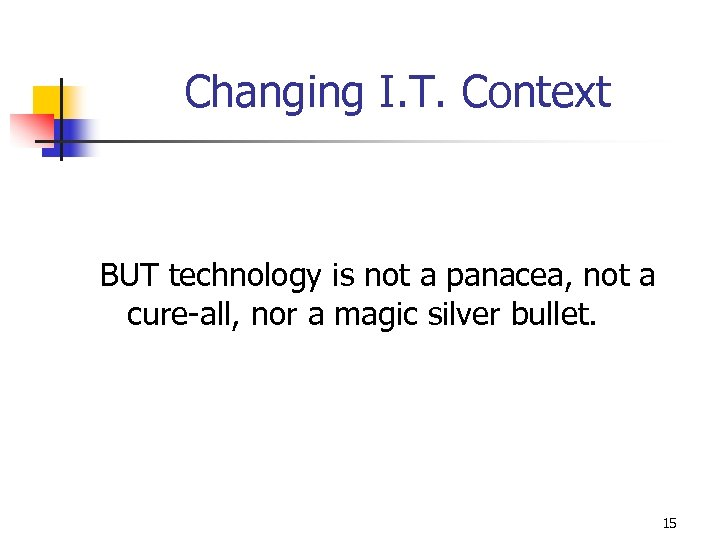Changing I. T. Context BUT technology is not a panacea, not a cure-all, nor