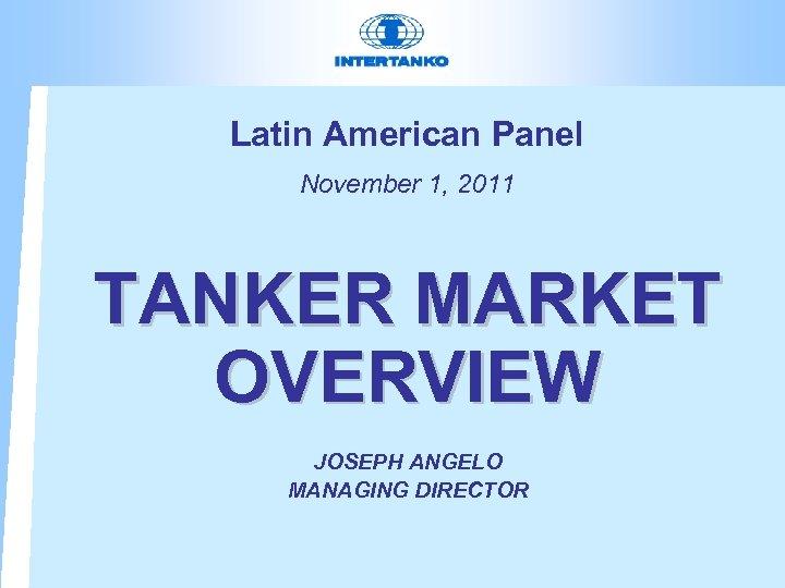 Latin American Panel November 1, 2011 TANKER MARKET OVERVIEW JOSEPH ANGELO MANAGING DIRECTOR