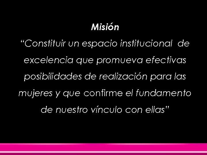 """Misión """"Constituir un espacio institucional de excelencia que promueva efectivas posibilidades de realización para"""