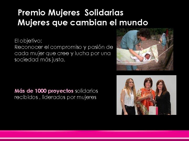Premio Mujeres Solidarias Mujeres que cambian el mundo El objetivo: Reconocer el compromiso y