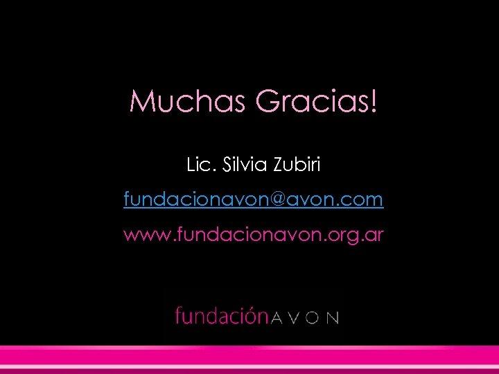 Muchas Gracias! Lic. Silvia Zubiri fundacionavon@avon. com www. fundacionavon. org. ar 0810 -777 -3863