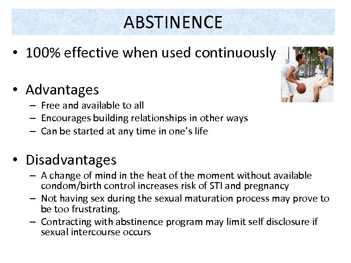 ABSTINENCE • 100% effective when used continuously • Advantages – Free and available to