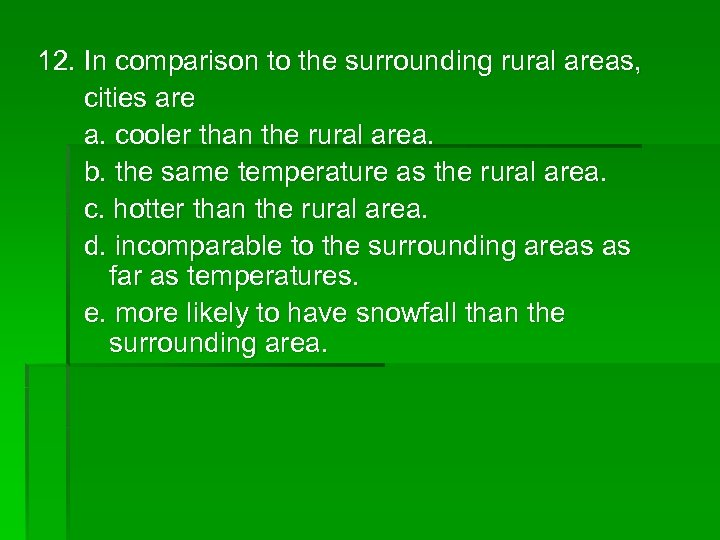 12. In comparison to the surrounding rural areas, cities are a. cooler than the