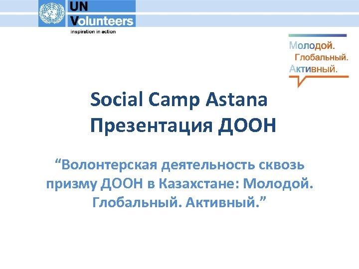 """Social Camp Astana Презентация ДООН """"Волонтерская деятельность сквозь призму ДООН в Казахстане: Молодой. Глобальный."""