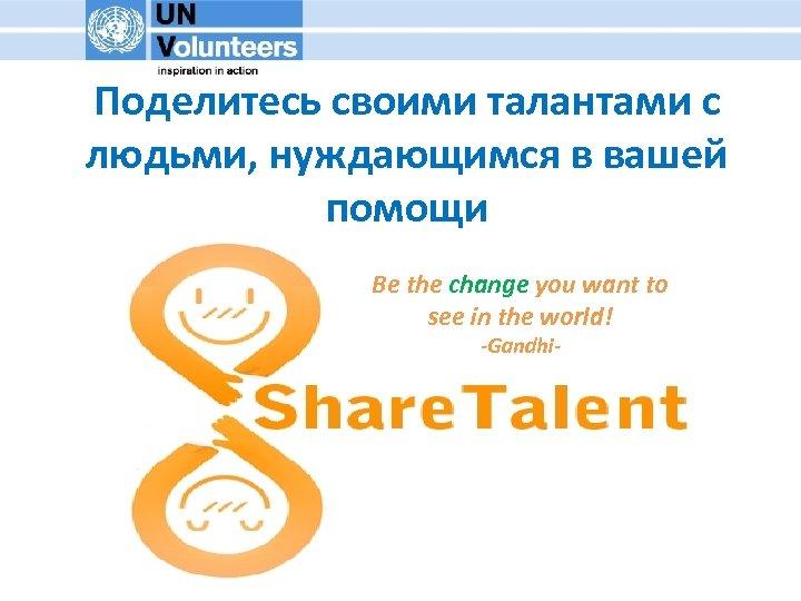 Поделитесь своими талантами с людьми, нуждающимся в вашей помощи Be the change you want