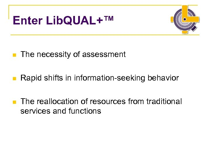 Enter Lib. QUAL+™ n The necessity of assessment n Rapid shifts in information-seeking behavior