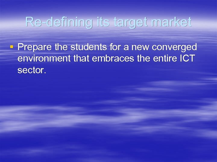 Re-defining its target market § Prepare the students for a new converged environment that