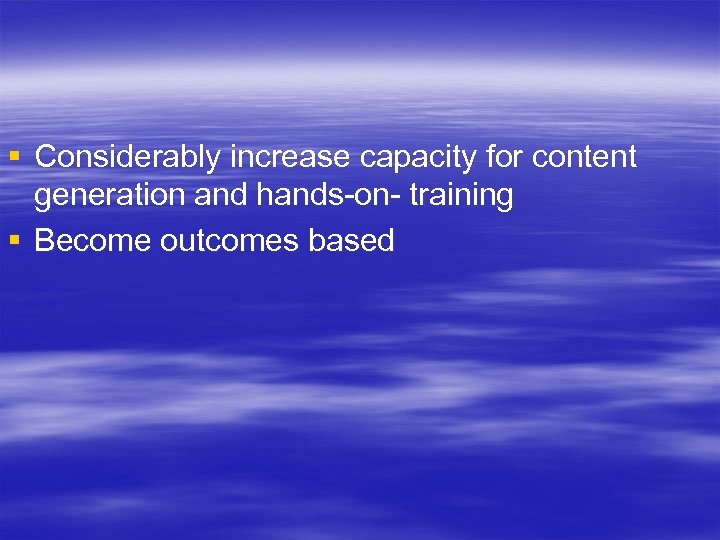 § Considerably increase capacity for content generation and hands-on- training § Become outcomes based