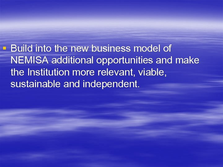 § Build into the new business model of NEMISA additional opportunities and make the