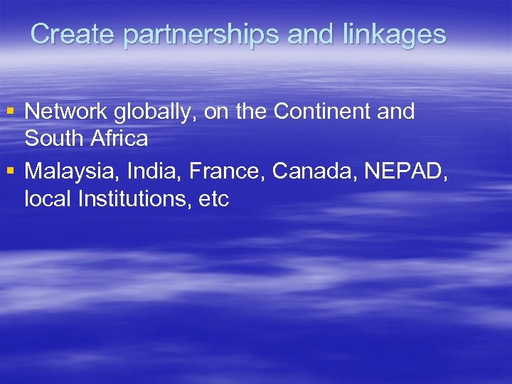 Create partnerships and linkages § Network globally, on the Continent and South Africa §