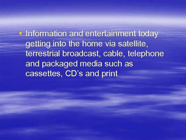 § Information and entertainment today getting into the home via satellite, terrestrial broadcast, cable,