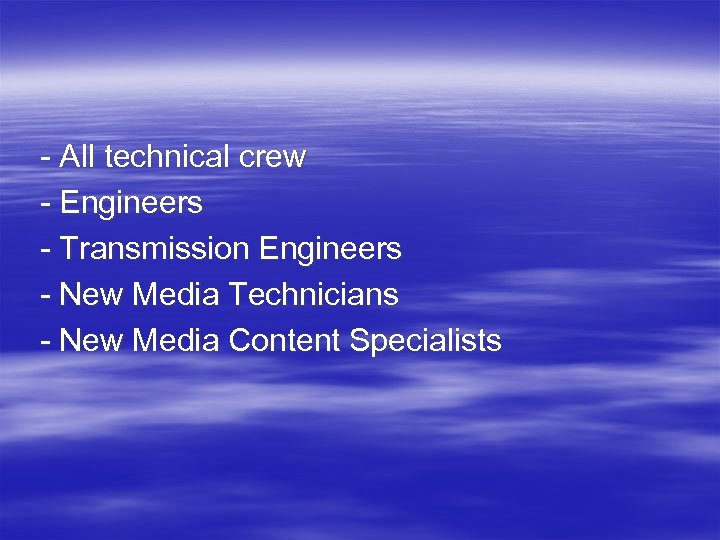 - All technical crew - Engineers - Transmission Engineers - New Media Technicians