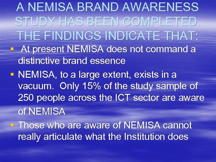 A NEMISA BRAND AWARENESS STUDY HAS BEEN COMPLETED. THE FINDINGS INDICATE THAT: § At