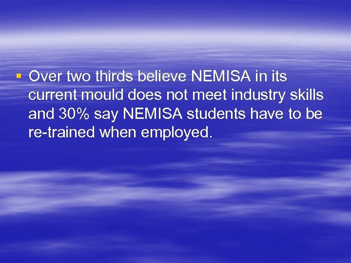 § Over two thirds believe NEMISA in its current mould does not meet industry