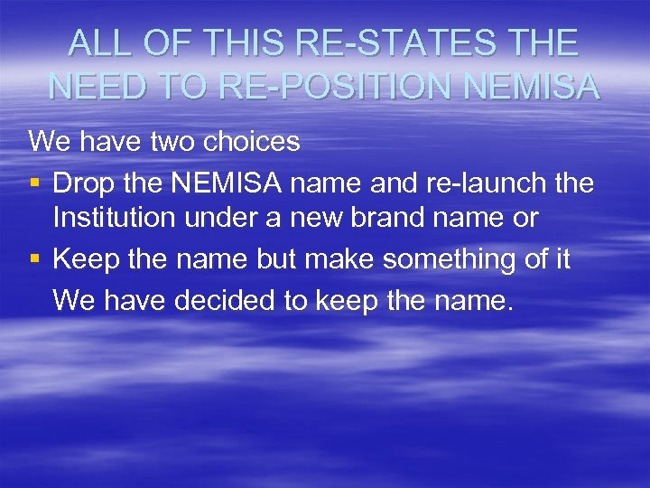ALL OF THIS RE-STATES THE NEED TO RE-POSITION NEMISA We have two choices §