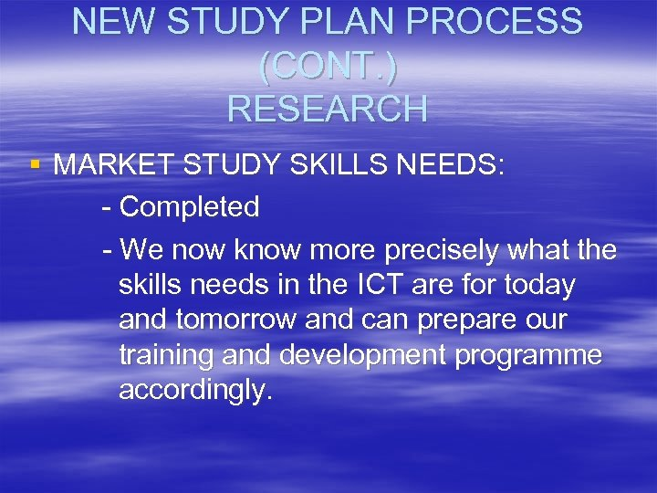 NEW STUDY PLAN PROCESS (CONT. ) RESEARCH § MARKET STUDY SKILLS NEEDS: - Completed