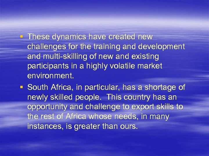 § These dynamics have created new challenges for the training and development and multi-skilling