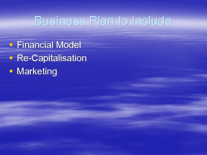 Business Plan to include § § § Financial Model Re-Capitalisation Marketing