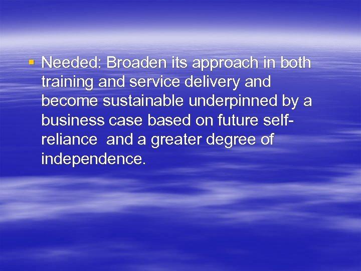 § Needed: Broaden its approach in both training and service delivery and become sustainable