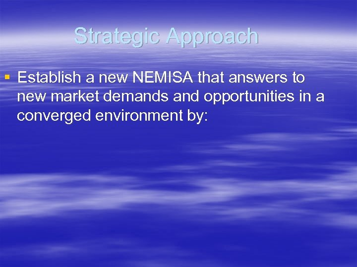 Strategic Approach § Establish a new NEMISA that answers to new market demands and