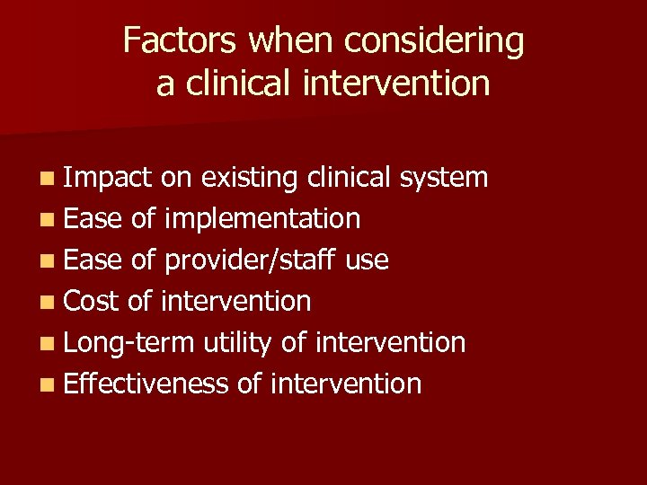 Factors when considering a clinical intervention n Impact on existing clinical system n Ease