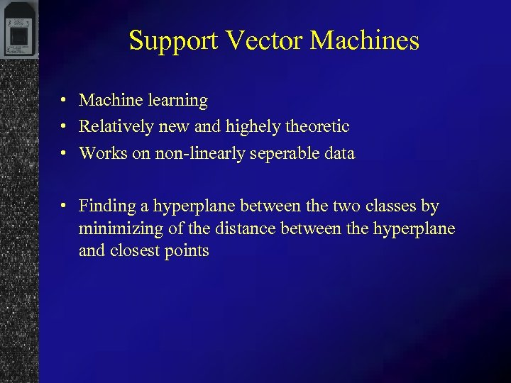 Support Vector Machines • Machine learning • Relatively new and highely theoretic • Works