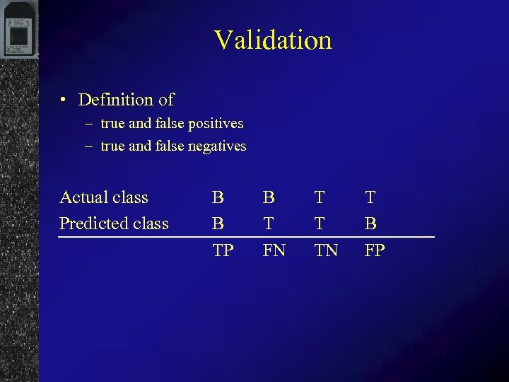 Validation • Definition of – true and false positives – true and false negatives