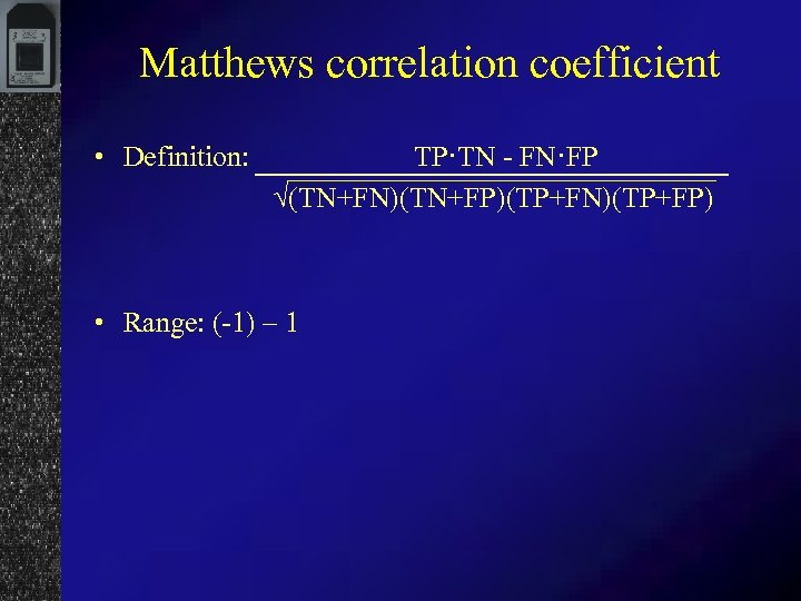 Matthews correlation coefficient • Definition: TP·TN - FN·FP √(TN+FN)(TN+FP)(TP+FN)(TP+FP) • Range: (-1) – 1