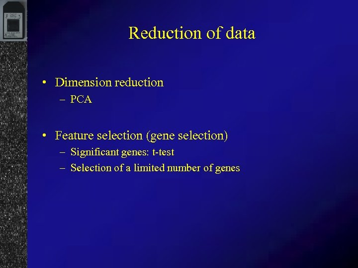 Reduction of data • Dimension reduction – PCA • Feature selection (gene selection) –