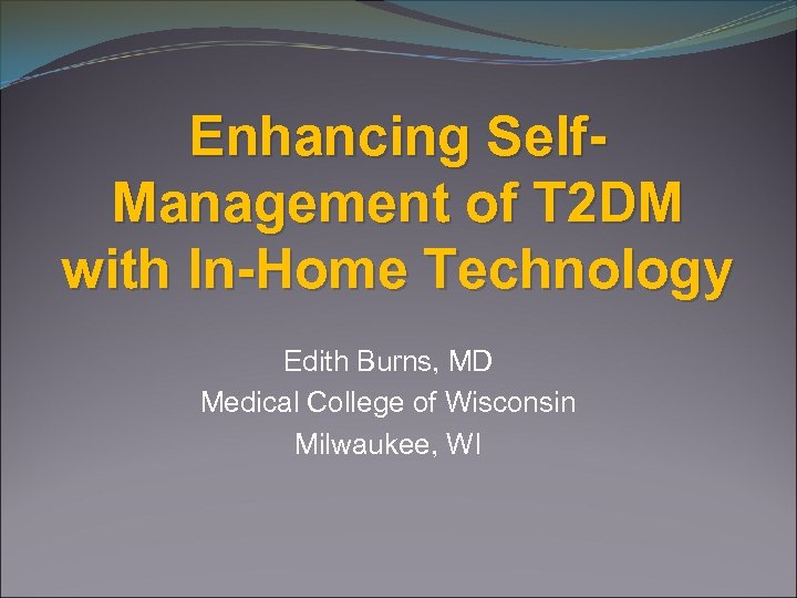 Enhancing Self. Management of T 2 DM with In-Home Technology Edith Burns, MD Medical