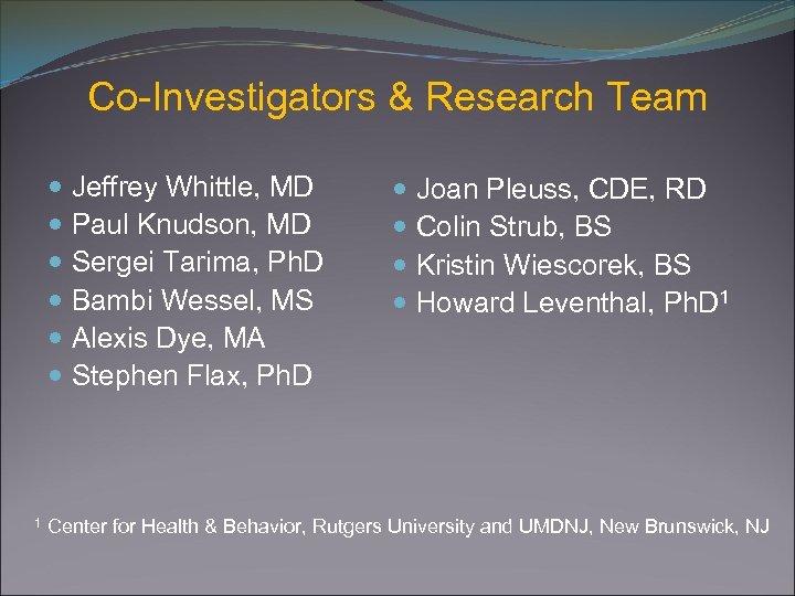 Co-Investigators & Research Team Jeffrey Whittle, MD Paul Knudson, MD Sergei Tarima, Ph. D