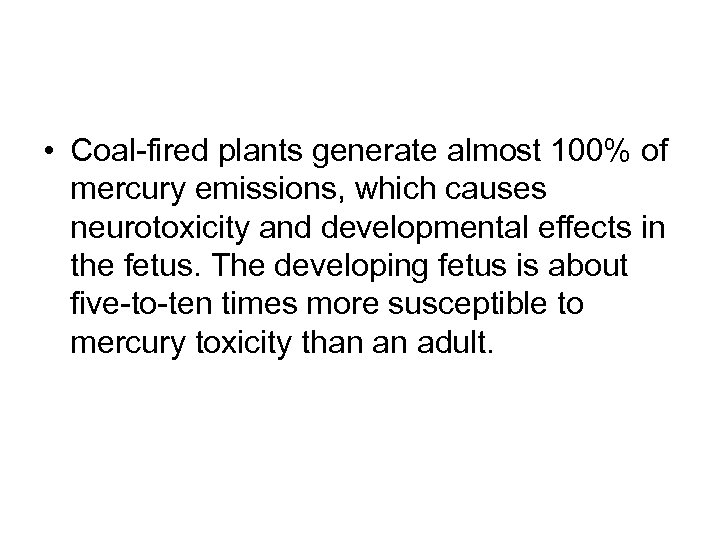 • Coal-fired plants generate almost 100% of mercury emissions, which causes neurotoxicity and