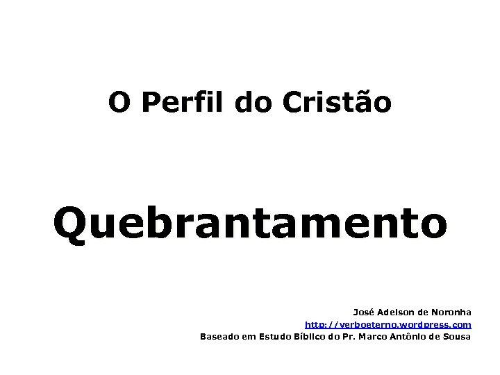 O Perfil do Cristão Quebrantamento José Adelson de Noronha http: //verboeterno. wordpress. com Baseado