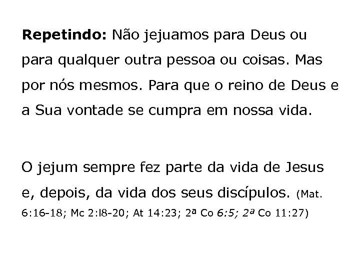 Repetindo: Não jejuamos para Deus ou para qualquer outra pessoa ou coisas. Mas por