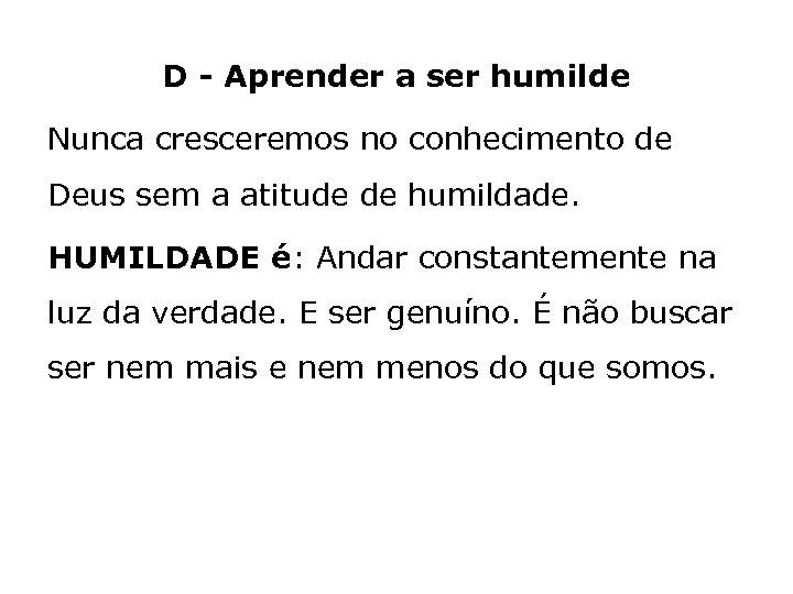 D - Aprender a ser humilde Nunca cresceremos no conhecimento de Deus sem a