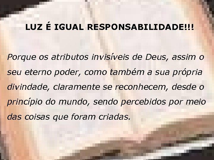 LUZ É IGUAL RESPONSABILIDADE!!! Porque os atributos invisíveis de Deus, assim o seu eterno