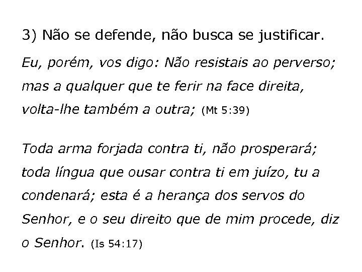 3) Não se defende, não busca se justificar. Eu, porém, vos digo: Não resistais