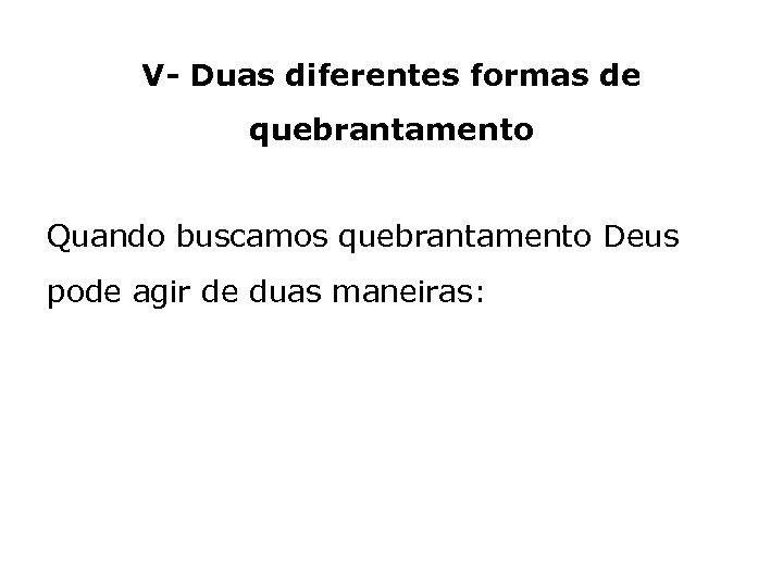 V- Duas diferentes formas de quebrantamento Quando buscamos quebrantamento Deus pode agir de duas