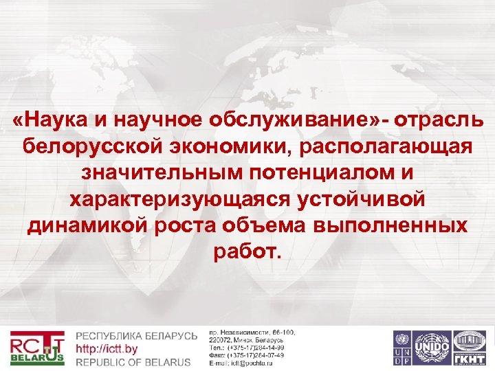 «Наука и научное обслуживание» - отрасль белорусской экономики, располагающая значительным потенциалом и характеризующаяся