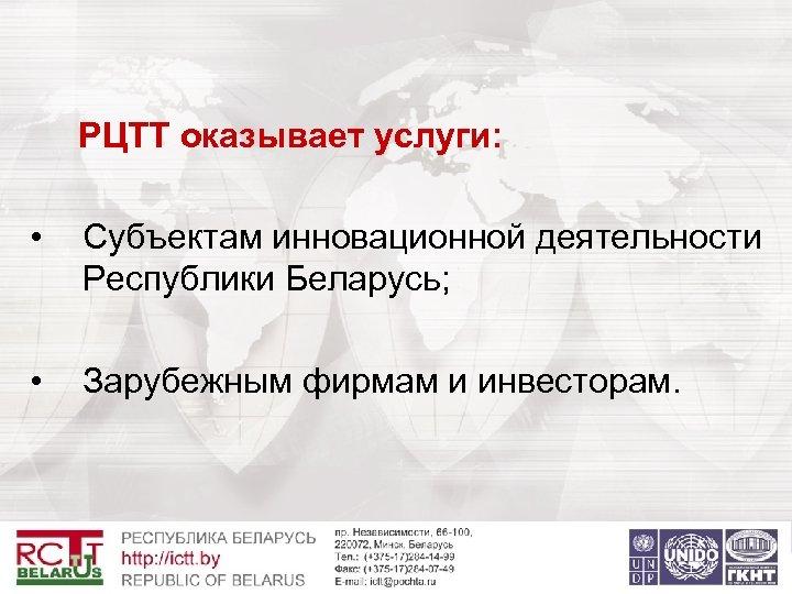 РЦТТ оказывает услуги: • Субъектам инновационной деятельности Республики Беларусь; • Зарубежным фирмам и