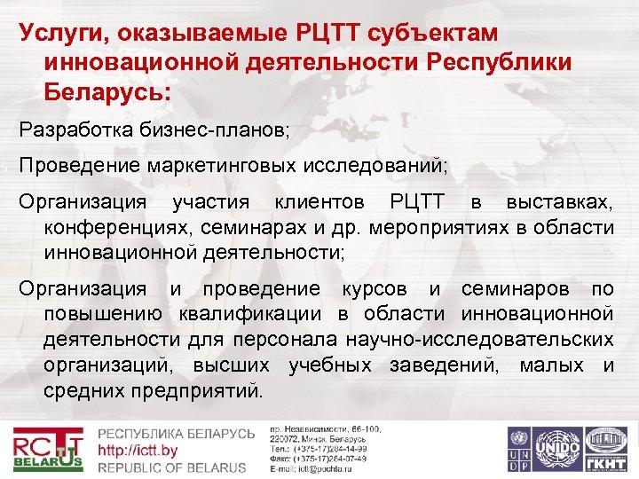 Услуги, оказываемые РЦТТ субъектам инновационной деятельности Республики Беларусь: Разработка бизнес-планов; Проведение маркетинговых исследований; Организация