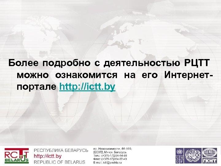 Более подробно с деятельностью РЦТТ можно ознакомится на его Интернетпортале http: //ictt. by