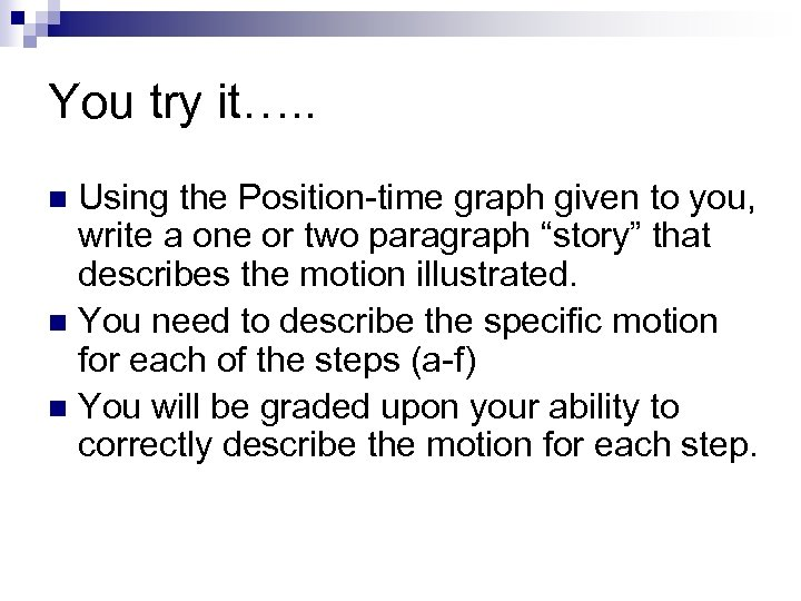 You try it…. . Using the Position-time graph given to you, write a one