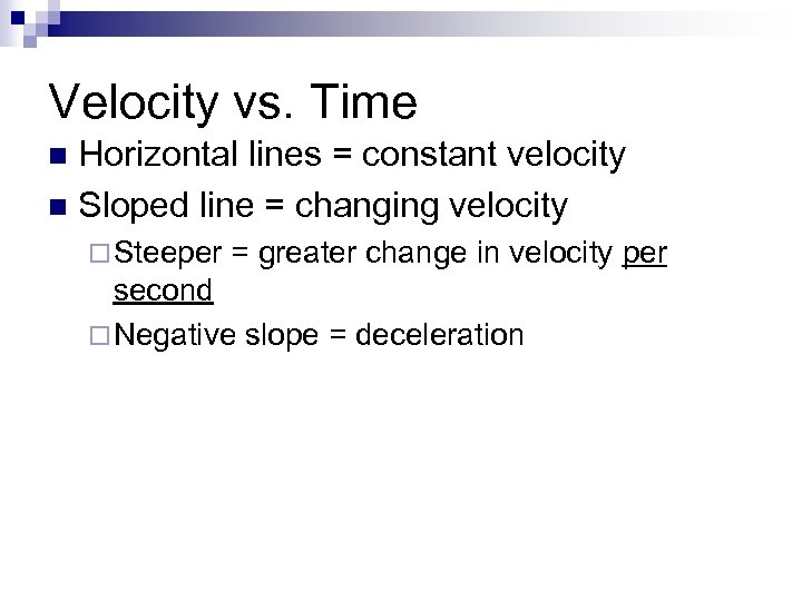 Velocity vs. Time Horizontal lines = constant velocity n Sloped line = changing velocity